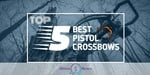Pistol Crossbows - Featured Image