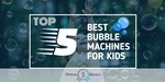 Bubble Machines for Kids - Featured Image
